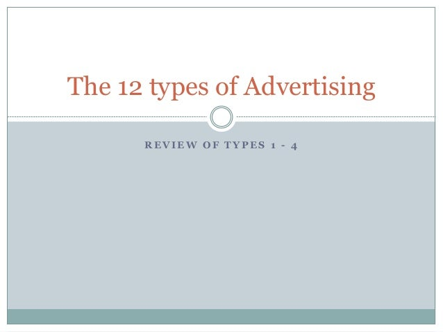 R E V I E W O F T Y P E S 1 - 4 The 12 types of Advertising