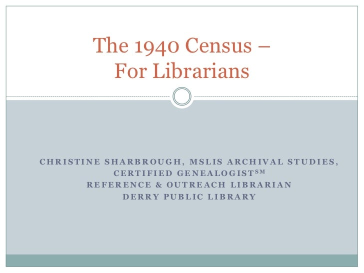 The 1940 Census –           For LibrariansCHRISTINE SHARBROUGH, MSLIS ARCHIVAL STUDIES,           C E R T I F I E D G E N ...