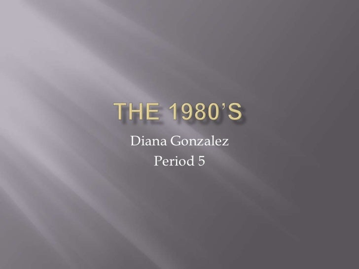The 1980's<br />Diana Gonzalez<br />Period 5<br />