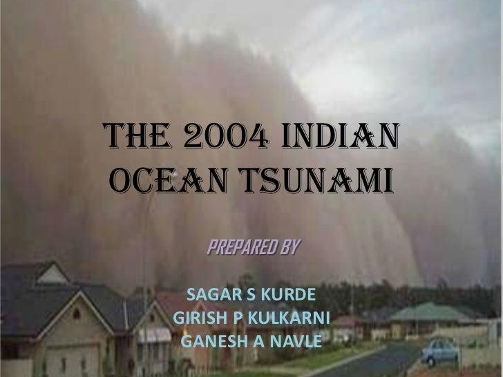 The 2004 Indianocean TSUNAMI      PREPARED BY    SAGAR S KURDE   GIRISH P KULKARNI    GANESH A NAVLE