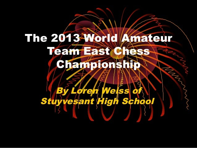 The 2013 World Amateur   Team East Chess     Championship     By Loren Weiss of  Stuyvesant High School