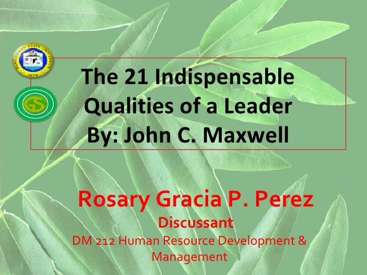 the 21 indispensable qualities of a leader The 21 indispensable qualities of a leader gets straight to the heart of leadership issues maxwell once again touches on the process of developing the art of leadership by giving the reader practical.