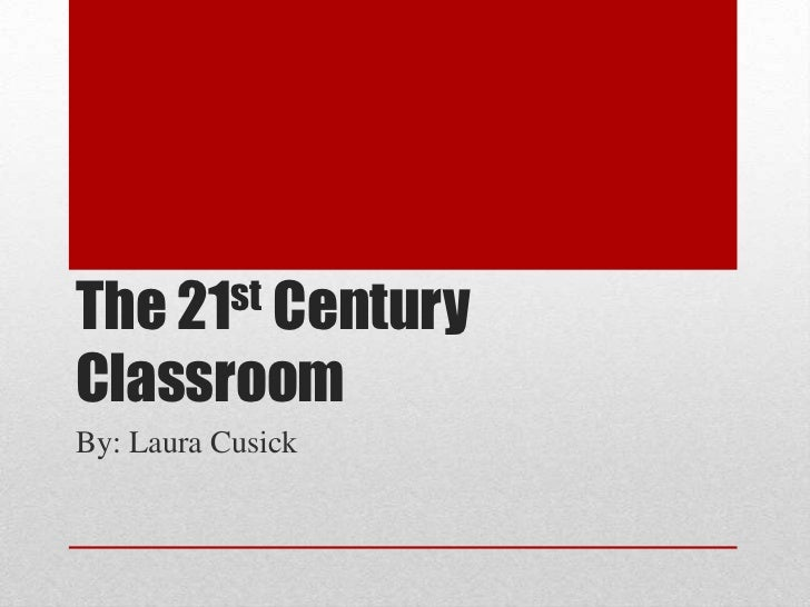 The 21st Century Classroom<br />By: Laura Cusick<br />