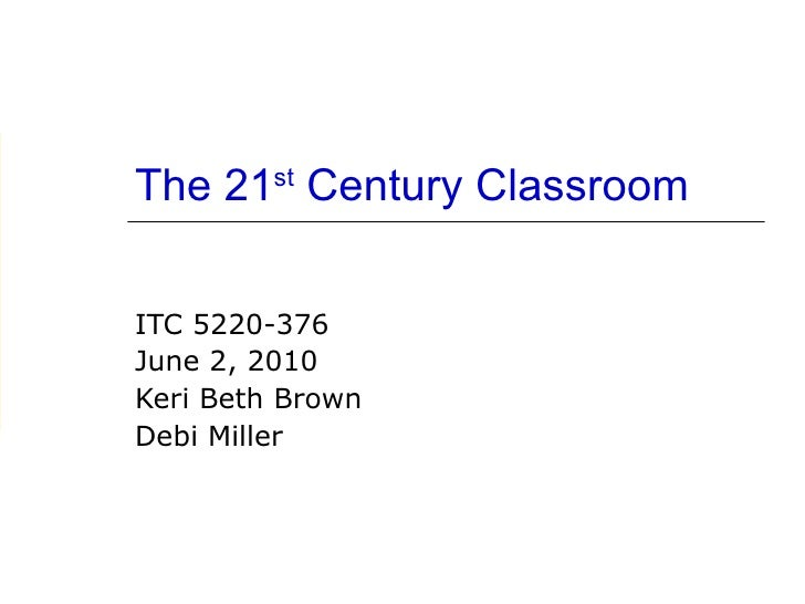 The 21 st  Century Classroom ITC 5220-376  June 2, 2010 Keri Beth Brown Debi Miller