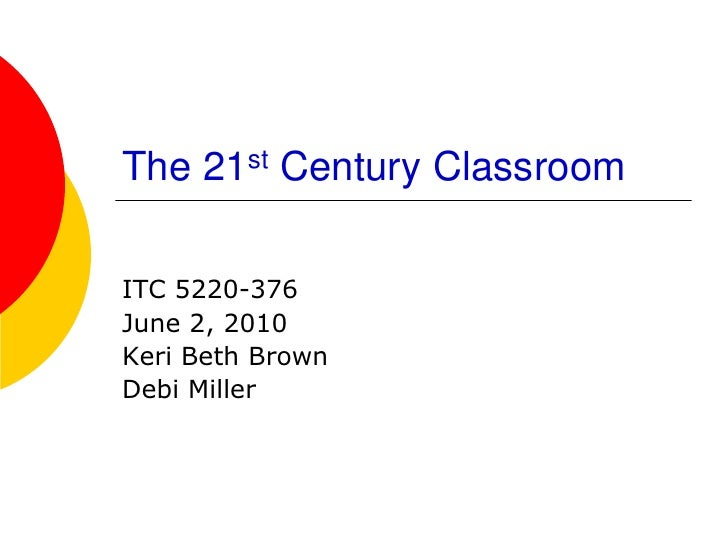 The 21st Century Classroom  ITC 5220-376 June 2, 2010 Keri Beth Brown Debi Miller