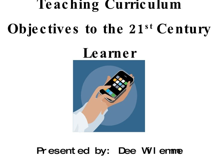 Teaching Curriculum Objectives to the 21 st  Century Learner Presented by: Dee Wilemme