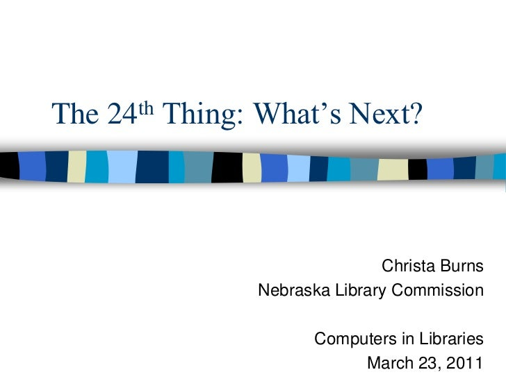 The 24th Thing: What's Next?<br />Christa Burns<br />Nebraska Library Commission<br />Computers in Libraries<br />March 23...