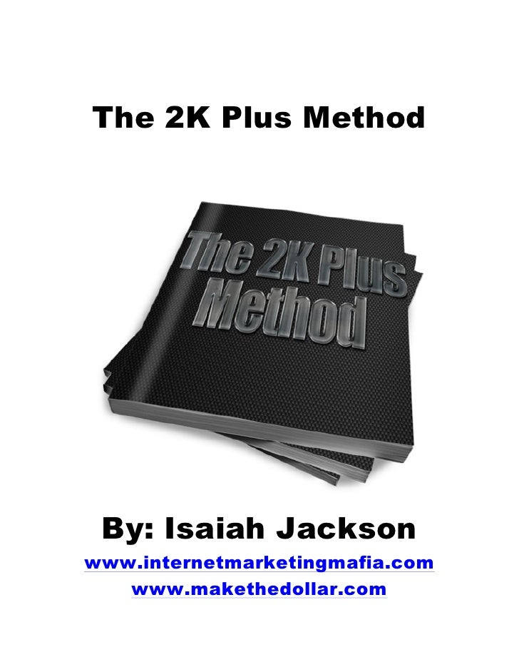 The 2K Plus Method By: Isaiah Jacksonwww.internetmarketingmafia.com   www.makethedollar.com