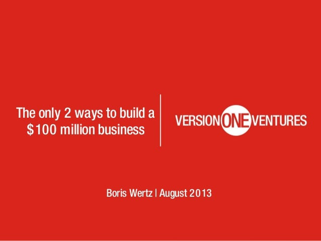 The only 2 ways to build a $100 million business Boris Wertz | August 2013