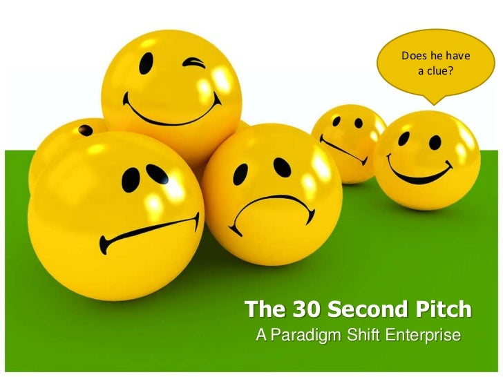 Does he have a clue?<br />The 30 Second Pitch<br />A Paradigm Shift Enterprise<br />