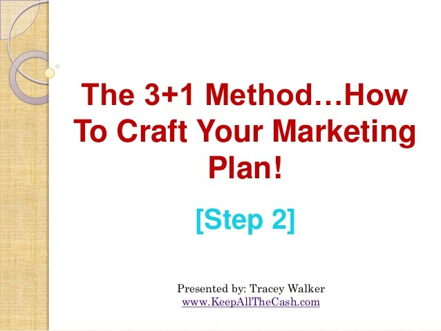 The 3+1 Method…HowTo Craft Your Marketing          Plan!         [Step 2]      Presented by: Tracey Walker       www.KeepA...