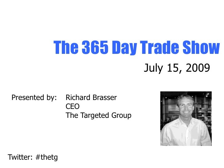 The 365 Day Trade Show                                        July 15, 2009   Presented by:    Richard Brasser            ...