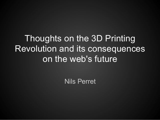 Thoughts on the 3D PrintingRevolution and its consequences      on the webs future           Nils Perret