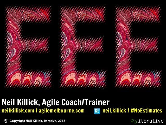 Neil Killick, Agile Coach/Trainer neilkillick.com / agilemelbourne.com Copyright Neil Killick, Iterative, 2013  neil_killi...