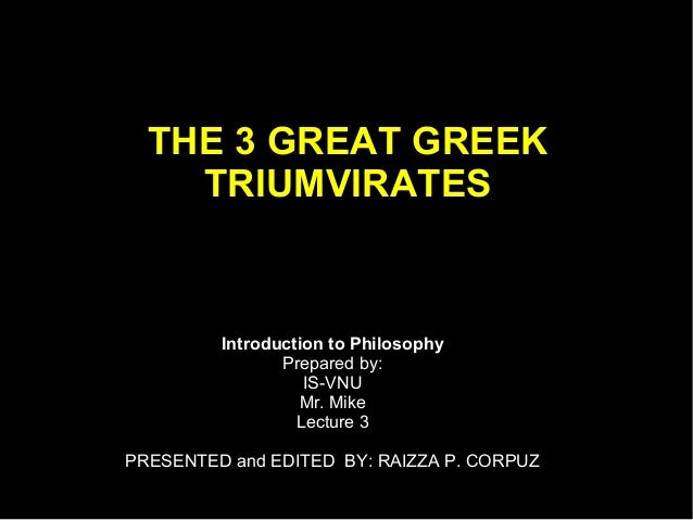 THE 3 GREAT GREEK TRIUMVIRATES  • Click to add text  Introduction to Philosophy Prepared by: IS-VNU Mr. Mike Lecture 3  PR...