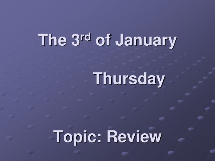 The   3rd   of January            Thursday Topic: Review