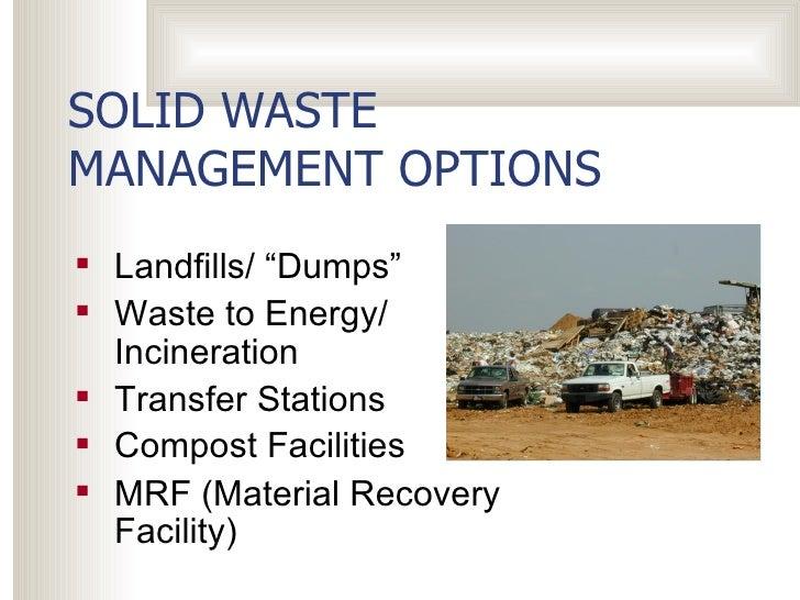 "SOLID WASTE MANAGEMENT OPTIONS <ul><li>Landfills/ ""Dumps"" </li></ul><ul><li>Waste to Energy/ Incineration </li></ul><ul><l..."