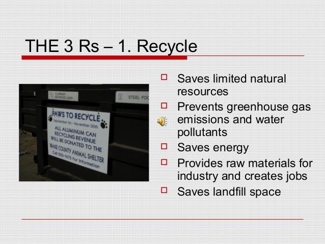THE 3 Rs – 1. Recycle  Saves limited natural resources  Prevents greenhouse gas emissions and water pollutants  Saves e...