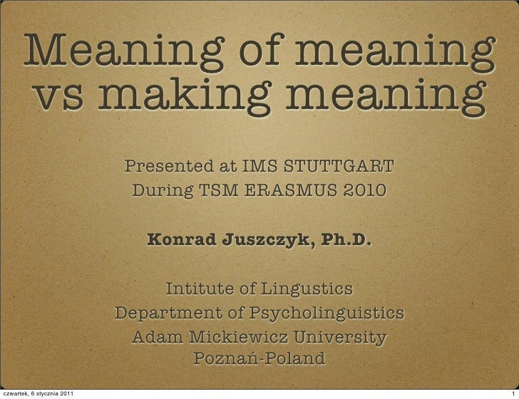 Meaning of meaning       vs making meaning                              Presented at IMS STUTTGART                        ...