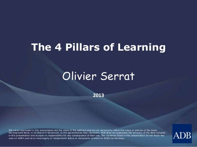 The 4 Pillars of Learning  Olivier Serrat 2013  The views expressed in this presentation are the views of the author/s and...