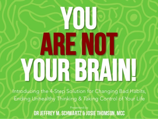 You Are NOT Your Brain! Presented by: Dr Jeffrey M. Schwartz & Josie Thomson, MCC Introducing the 4-Step Solution for Chan...