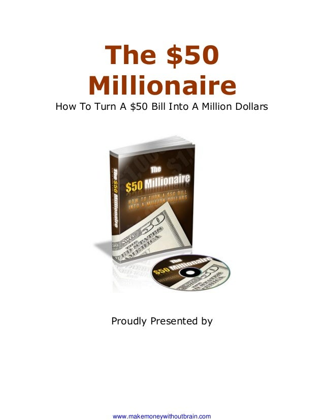 The $50      MillionaireHow To Turn A $50 Bill Into A Million Dollars           Proudly Presented by            www.makemo...