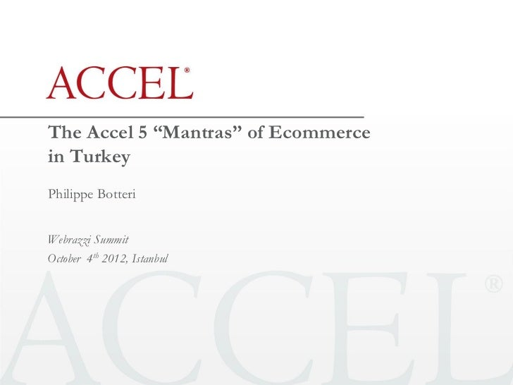 """The Accel 5 """"Mantras"""" of Ecommercein TurkeyPhilippe BotteriWebrazzi SummitOctober 4th 2012, Istanbul"""