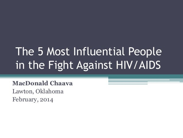 The 5 Most Influential People in the Fight Against HIV/AIDS MacDonald Chaava Lawton, Oklahoma February, 2014