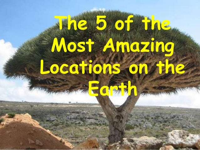 The 5 of the Most AmazingLocations on the     Earth