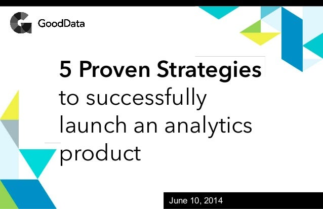 GoodData Confidential. 2013 GoodData Corporation. All rights reserved. June 10, 2014 5 Proven Strategies to successfully l...