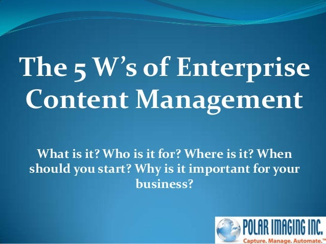 The 5 W's of EnterpriseContent ManagementWhat is it? Who is it for? Where is it? Whenshould you start? Why is it important...