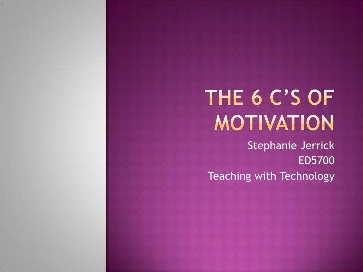The 6 c's of motivation<br />Stephanie Jerrick <br />ED5700<br />Teaching with Technology<br />