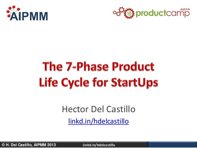 The 7 Phase Product Life Cycle for Startups - ProductCamp Austin 10 - H. Del Castillo, AIPMM