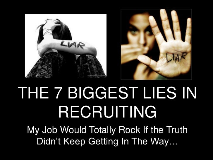 THE 7 BIGGEST LIES IN RECRUITING<br />My Job Would Totally Rock If the Truth Didn't Keep Getting In The Way…<br />