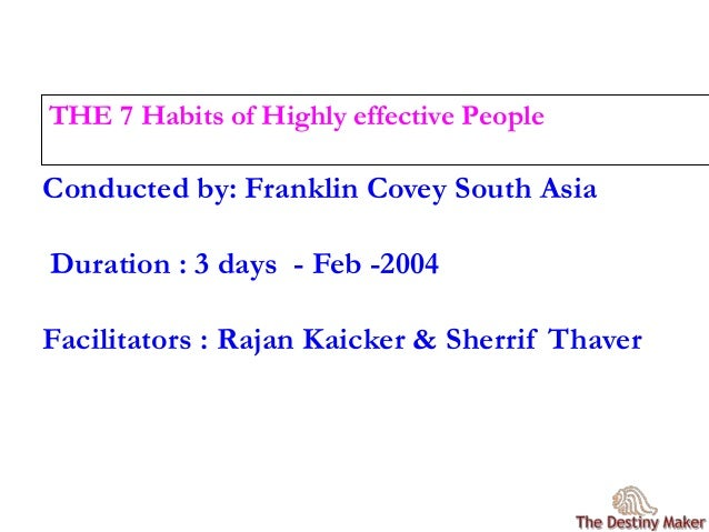 Conducted by: Franklin Covey South Asia Duration : 3 days - Feb -2004 Facilitators : Rajan Kaicker & Sherrif Thaver THE 7 ...