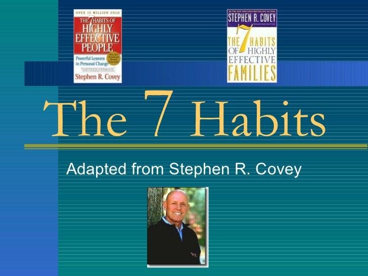 The  7  Habits Adapted from Stephen R. Covey