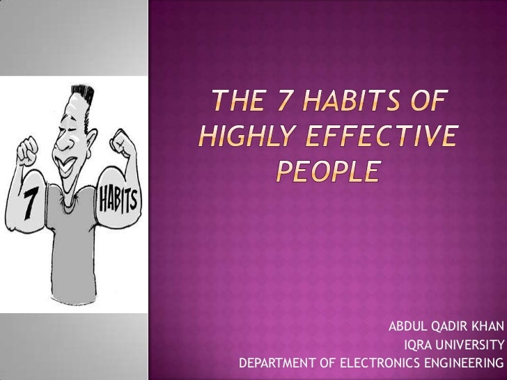 The 7 Habits ofHighly Effective People<br />ABDUL QADIR KHAN<br />IQRA UNIVERSITY <br />DEPARTMENT OF ELECTRONICS ENGINEER...