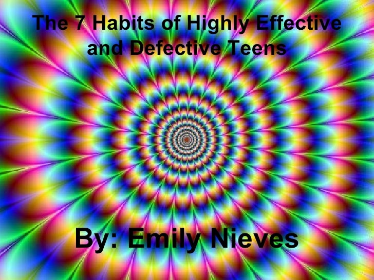 The 7 Habits of Highly Effective and Defective Teens By: Emily Nieves