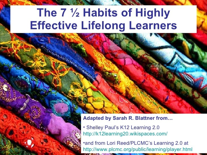The 7 ½ Habits of Highly Effective Lifelong Learners <ul><li>Adapted by Sarah R. Blattner from… </li></ul><ul><li>Shelley ...