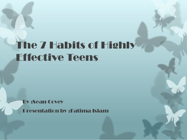 The 7 Habits of HighlyEffective Teens By :Sean Covey Presentation by :Fatima Islam