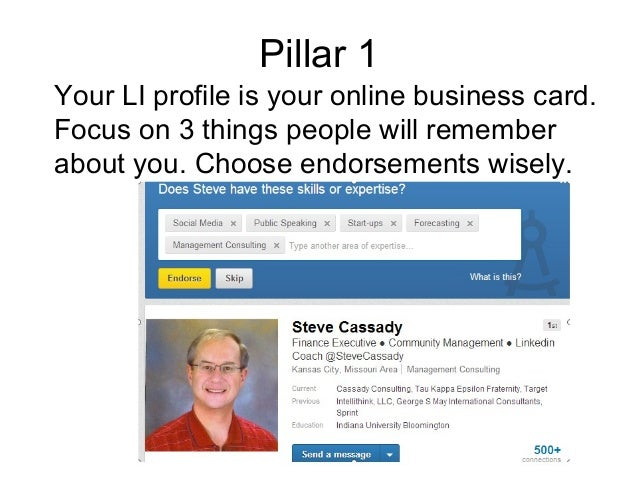 Pillar 1 Your LI profile is your online business card. Focus on 3 things people will remember about you. Choose endorsemen...