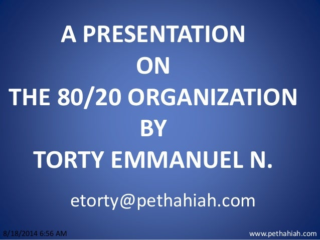 A PRESENTATION ON THE 80/20 ORGANIZATION BY TORTY EMMANUEL N. www.pethahiah.com8/18/2014 6:56 AM etorty@pethahiah.com