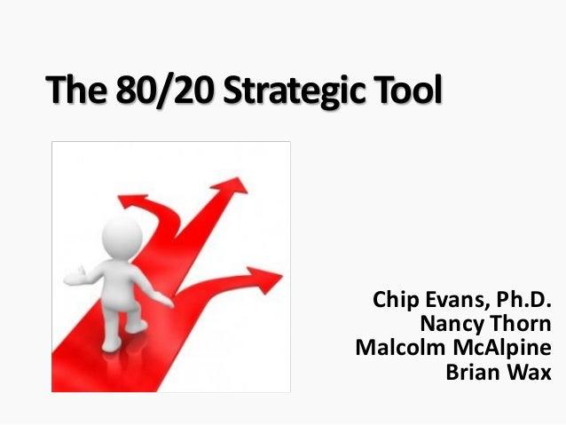 The 80/20 Strategic Tool Chip Evans, Ph.D. Nancy Thorn Malcolm McAlpine Brian Wax