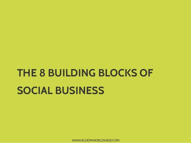 WWW.BLOOMWORLDWIDE.COM THE 8 BUILDING BLOCKS OF SOCIAL BUSINESS