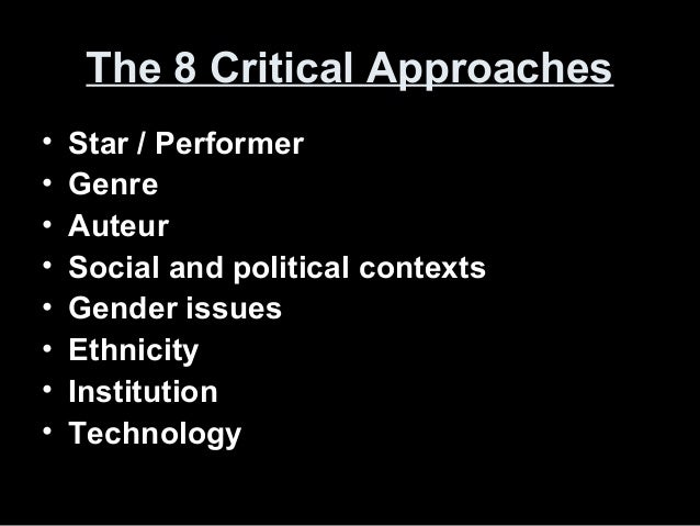 The 8 Critical ApproachesThe 8 Critical Approaches • Star / Performer • Genre • Auteur • Social and political contexts • G...