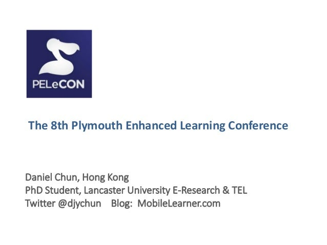 The 8th Plymouth Enhanced Learning ConferenceDaniel Chun, Hong KongPhD Student, Lancaster University E-Research & TELTwitt...