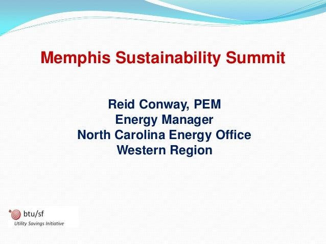 Memphis Sustainability Summit Reid Conway, PEM Energy Manager North Carolina Energy Office Western Region
