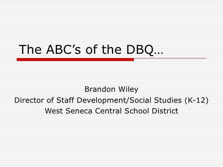 The ABC's of the DBQ… Brandon Wiley Director of Staff Development/Social Studies (K-12) West Seneca Central School District