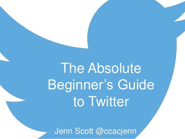 Jenn Scott @ccacjenn The Absolute Beginner's Guide to Twitter