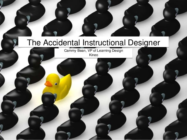 The Accidental Instructional Designer Cammy Bean, VP of Learning Design Kineo